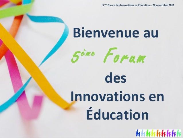 5ème Forum des Innovations en Éducation – 22 novembre 2012Bienvenue au5   ème           Forum     desInnovations en  Éduca...