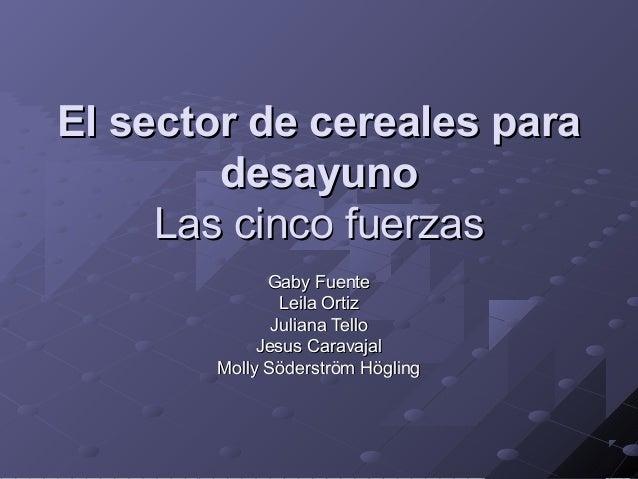 El sector de cereales para desayuno Las cinco fuerzas Gaby Fuente Leila Ortiz Juliana Tello Jesus Caravajal Molly Söderstr...