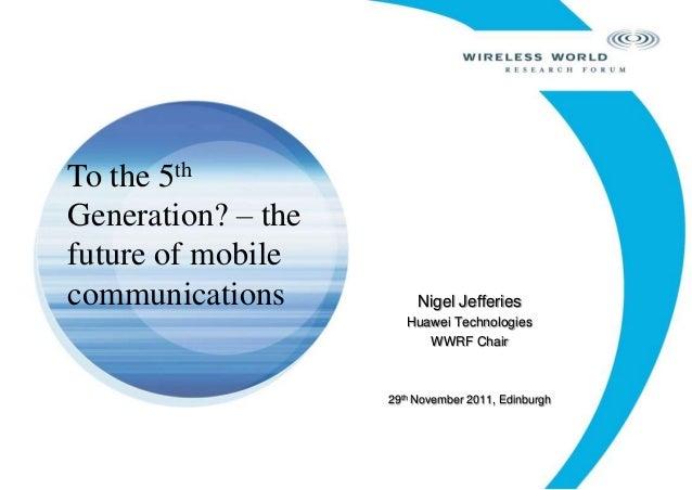 Nigel Jefferies Huawei Technologies WWRF Chair 29th November 2011, Edinburgh To the 5th Generation? – the future of mobile...