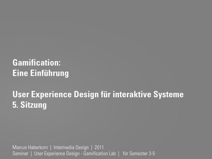 Gamification:Eine EinführungUser Experience Design für interaktive Systeme5. SitzungMarcus Haberkorn | Intermedia Design |...