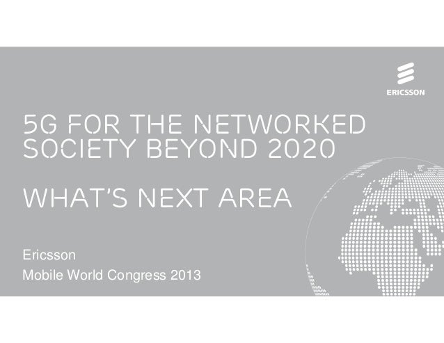 5G for the networkedsociety beyond 2020What's next AreaEricssonMobile World Congress 2013