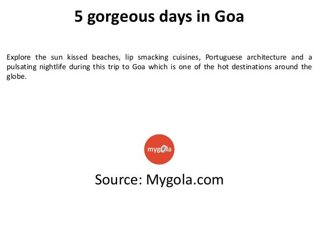 5 gorgeous days in Goa Explore the sun kissed beaches, lip smacking cuisines, Portuguese architecture and a pulsating nigh...