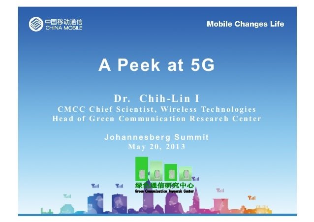 A Peek at 5G Dr. Chih-Lin I C M C C C h i e f S c i e n t i s t , Wi re l e s s Te c h n o l o g i e s Head of Green Commu...