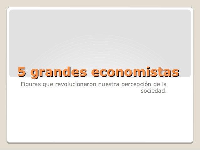 5 grandes economistasFiguras que revolucionaron nuestra percepción de la                                         sociedad.