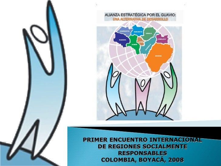PRIMER ENCUENTRO INTERNACIONAL     DE REGIONES SOCIALMENTE          RESPONSABLES      COLOMBIA, BOYACÁ, 2008