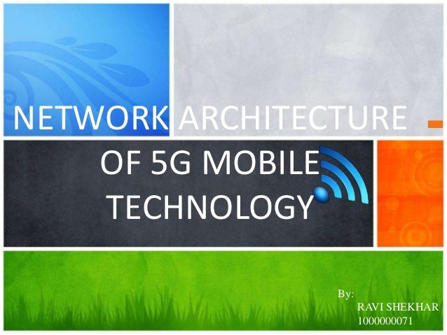 NETWORK ARCHITECTURE OF 5G MOBILE TECHNOLOGY By:  RAVI SHEKHAR 1000000071