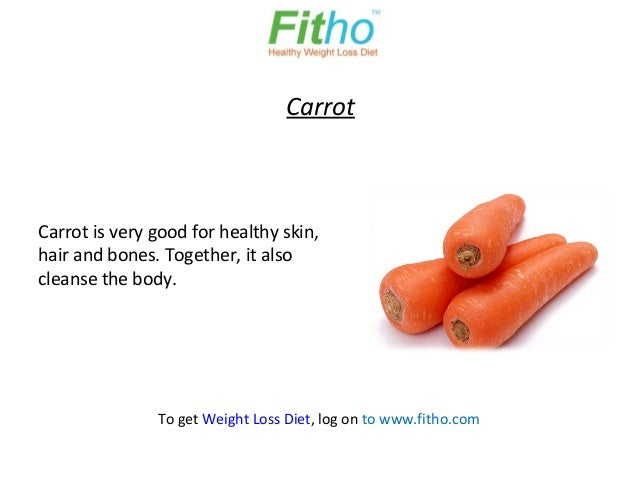 CarrotCarrot is very good for healthy skin,hair and bones. Together, it alsocleanse the body.               To get Weight ...