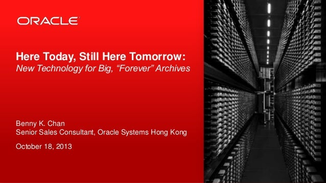 """Here Today, Still Here Tomorrow: New Technology for Big, """"Forever"""" Archives  Benny K. Chan Senior Sales Consultant, Oracle..."""