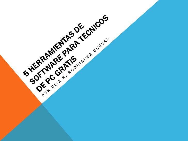 5 herramientas de software paratecnicos de PC GRATIS<br />Por Eliz R. Rodríguez Cuevas<br />
