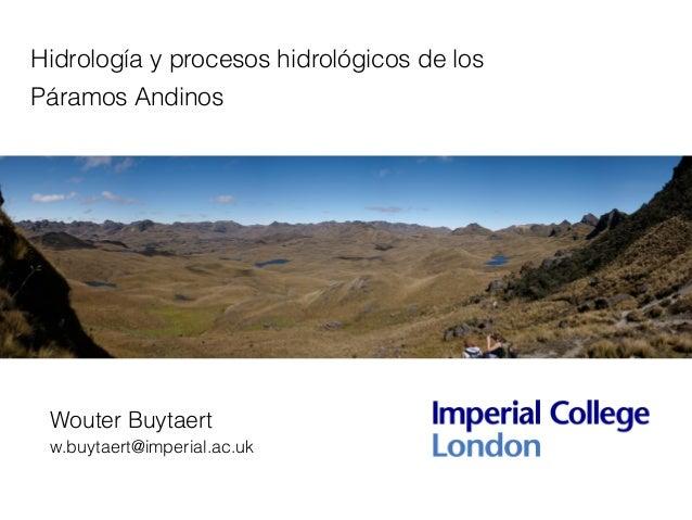 Hidrología y procesos hidrológicos de los Páramos Andinos Wouter Buytaert w.buytaert@imperial.ac.uk