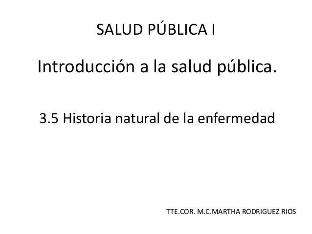 Introducción a la salud pública.3.5 Historia natural de la enfermedadSALUD PÚBLICA ITTE.COR. M.C.MARTHA RODRIGUEZ RIOS
