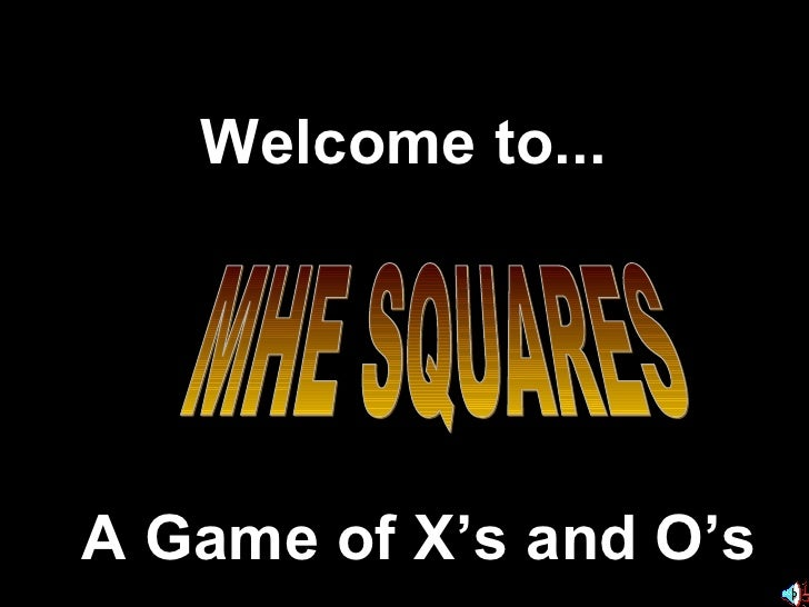 Welcome to... A Game of X's and O's MHE SQUARES
