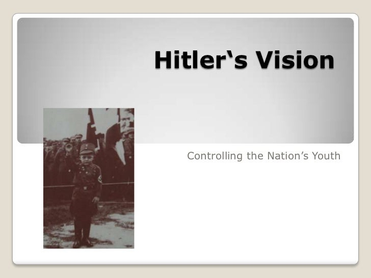 Hitler's Vision<br />                 Controlling the Nation's Youth<br />