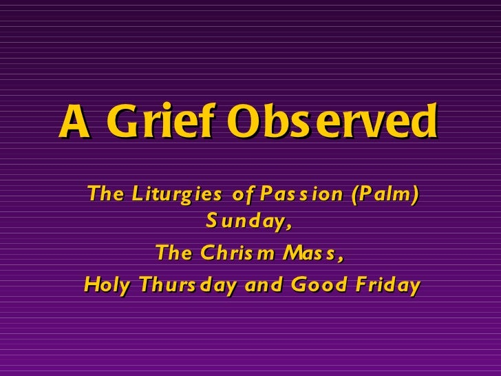 The Liturgies of Passion (Palm) Sunday,  The Chrism Mass,  Holy Thursday and Good Friday A Grief Observed