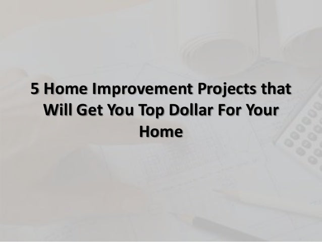 5 Home Improvement Projects thatWill Get You Top Dollar For YourHome