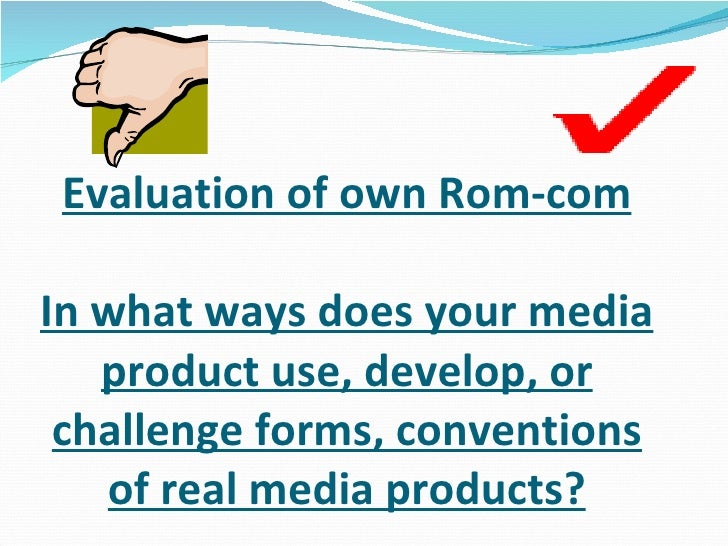 Evaluation of own Rom-com In what ways does your media product use, develop, or challenge forms, conventions of real media...