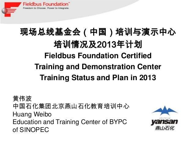 现场总线基金会(中国)培训与演示中心      培训情况及2013年计划         Fieldbus Foundation Certified      Training and Demonstration Center       Tr...