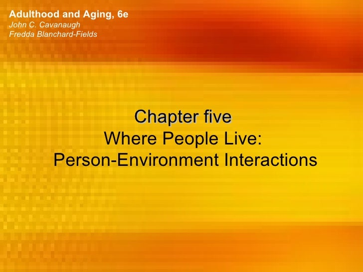 Adulthood and Aging, 6eJohn C. CavanaughFredda Blanchard-Fields                   Chapter five                Where People...
