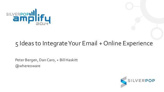 5 Ideas to IntegrateYour Email + Online Experience Peter Bergen, Dan Caro, + Bill Haskitt @whereoware