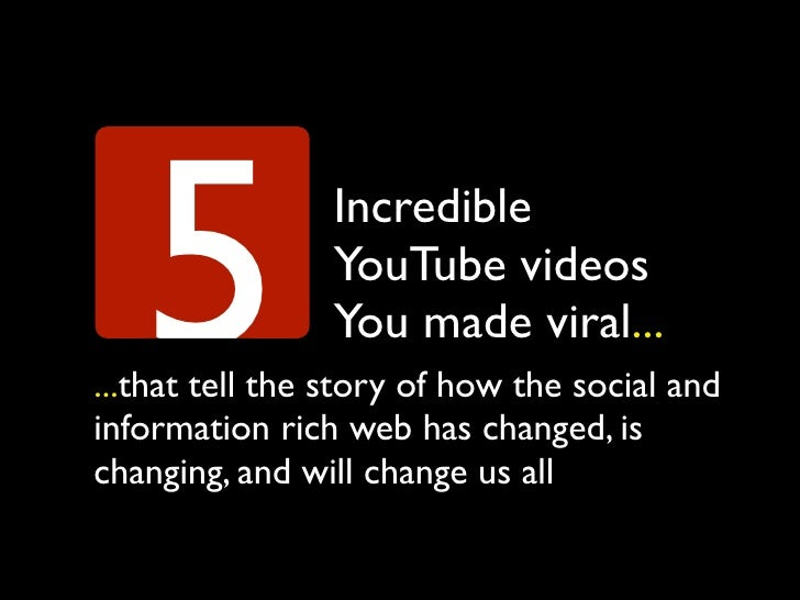 5            Incredible                 YouTube videos                 You made viral... ...that tell the story of how the...