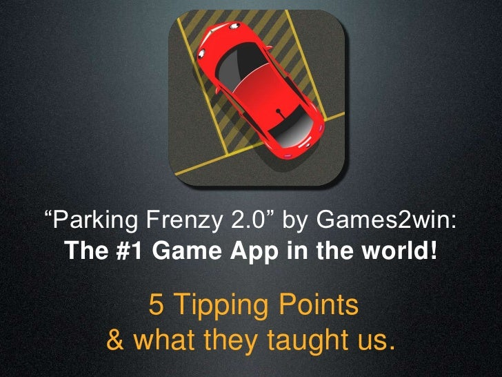 """Parking Frenzy 2.0"" by Games2win:  The #1 Game App in the world!        5 Tipping Points     & what they taught us."