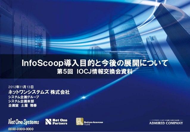 InfoScoop導入目的と今後の展開について                 第5回 IOCJ情報交換会資料2012年11月13日ネットワンシステムズ 株式会社システム企画グループシステム企画本部企画室 土屋 雅春0000-0000-0000
