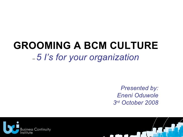 GROOMING A BCM CULTURE   –  5 I's for your organization Presented by: Eneni Oduwole 3 rd  October 2008