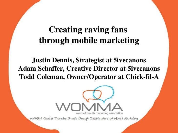 Creating raving fans  through mobile marketing Justin Dennis, Strategist at 5ivecanons Adam Schaffer, Creative Director at...