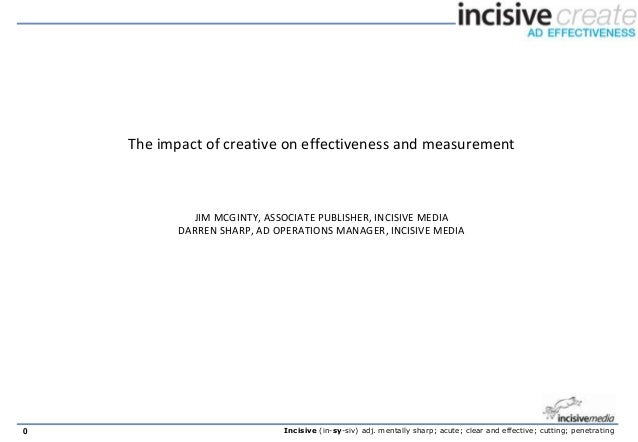 The impact of creative on effectiveness and measurement             JIM MCGINTY, ASSOCIATE PUBLISHER, INCISIVE MEDIA      ...