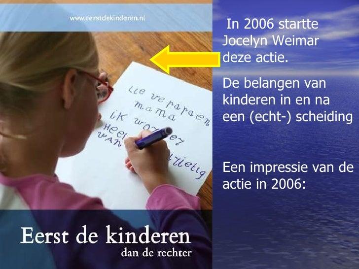 In 2006 startte Jocelyn Weimar  deze actie.  De belangen van kinderen in en na een (echt-) scheiding Een impressie van de ...