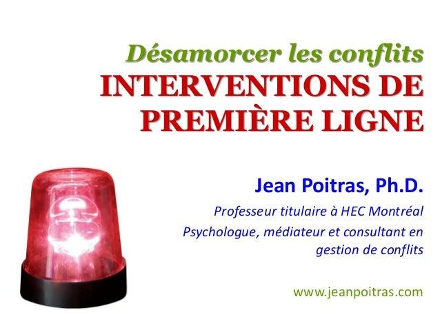 Désamorcer les conflits INTERVENTIONS DE PREMIÈRE LIGNE Jean Poitras, Ph.D. Professeur titulaire à HEC Montréal Psychologu...