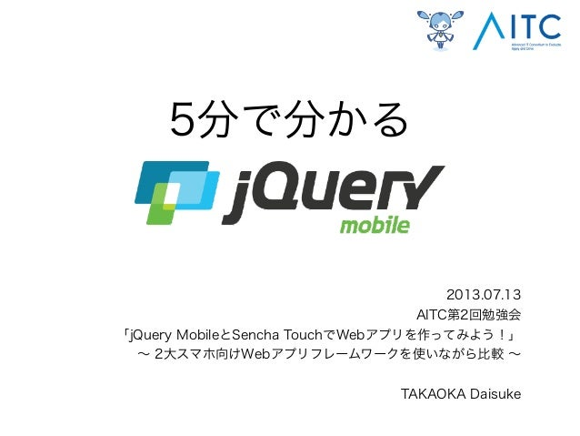 5分で分かる 2013.07.13 AITC第2回勉強会 「jQuery MobileとSencha TouchでWebアプリを作ってみよう!」 ∼ 2大スマホ向けWebアプリフレームワークを使いながら比較 ∼ TAKAOKA Daisuke