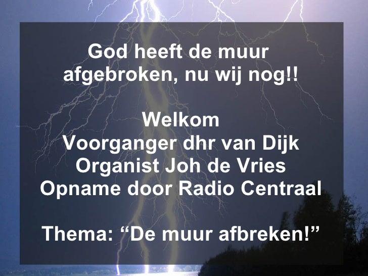 God heeft de muur   afgebroken, nu wij nog!!           Welkom   Voorganger dhr van Dijk    Organist Joh de Vries Opname do...