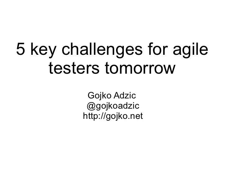 5 key challenges for agile testers tomorrow Gojko Adzic  @gojkoadzic http://gojko.net