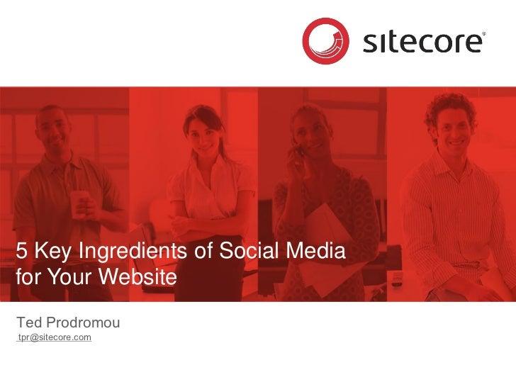 5 Key Ingredients of Social Media for Your Website Ted Prodromou tpr@sitecore.com
