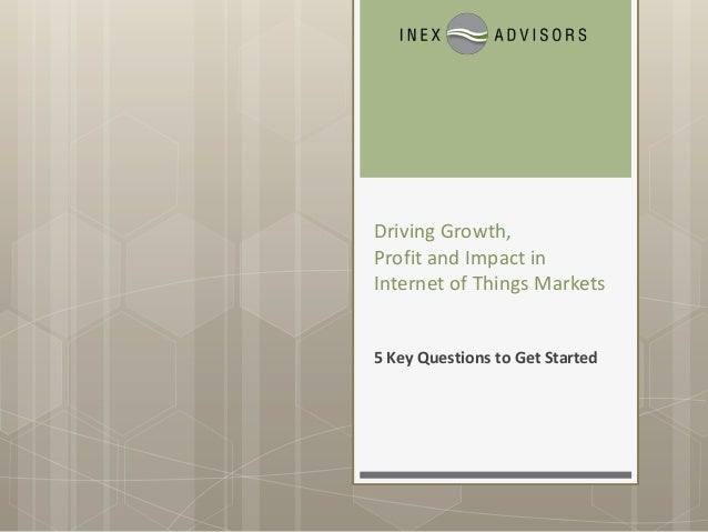 Driving Growth, Profit & Impact in Internet of Things Markets: 5 Key Questions to Get Started