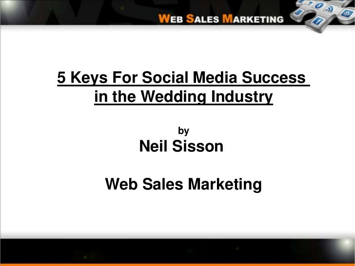 5 Keys For Social Media Success <br />in the Wedding Industry<br />by<br />Neil Sisson <br />Web Sales Marketing<br />