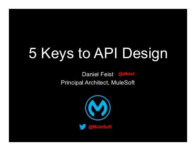 5 Keys to API Design Daniel Feist @dfeist Principal Architect, MuleSoft  @MuleSoft