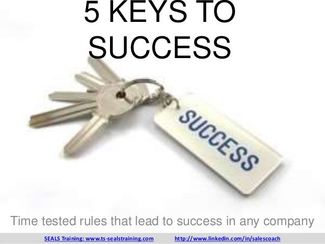 5 KEYS TO SUCCESS Time tested rules that lead to success in any company SEALS Training: www.ts-sealstraining.com http://ww...
