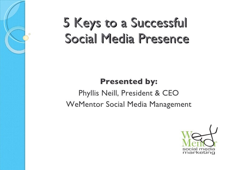 5 Keys to a Successful  Social Media Presence Presented by: Phyllis Neill, President & CEO WeMentor Social Media Management