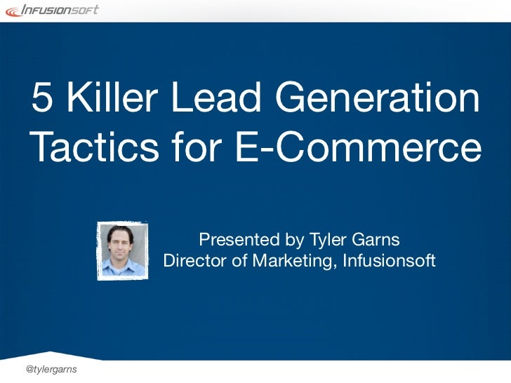 5 Killer Lead GenerationTactics for E-Commerce                  Presented by Tyler Garns              Director of Marketin...
