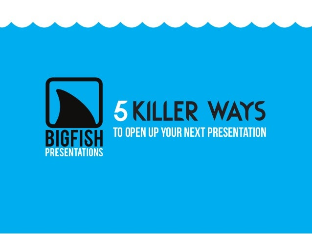 KILLER WAYS5TO OPEN UP YOUR NEXT PRESENTATION