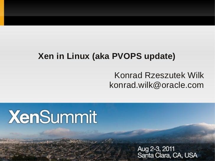 Xen in Linux (aka PVOPS update)                 Konrad Rzeszutek Wilk                konrad.wilk@oracle.com