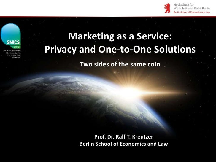 Marketing as a Service:Privacy and One-to-One Solutions       Two sides of the same coin             Prof. Dr. Ralf T. Kre...