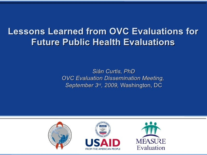 Lessons Learned from OVC Evaluations for Future Public Health Evaluations Siân Curtis, PhD OVC Evaluation Dissemination Me...