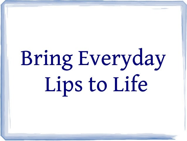Bring Everyday Lips to Life