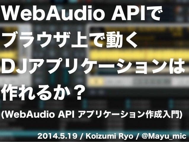 WebAudio APIで ブラウザ上で動く DJアプリケーションは 作れるか? (WebAudio API アプリケーション作成入門) 2014.5.19 / Koizumi Ryo / @Mayu_mic