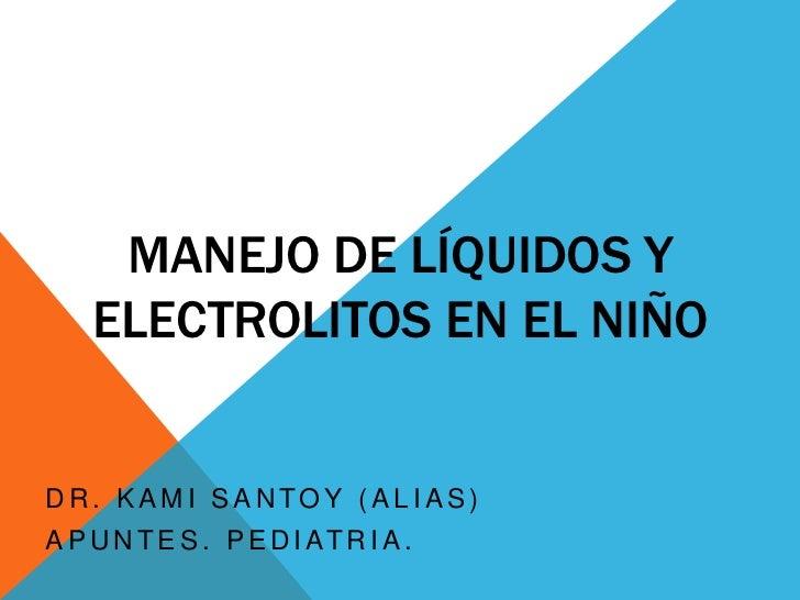 MANEJO DE LÍQUIDOS Y ELECTROLITOS EN EL NIÑO<br />Dr. KaMi Santoy (alias) <br />Apuntes. Pediatria.<br />