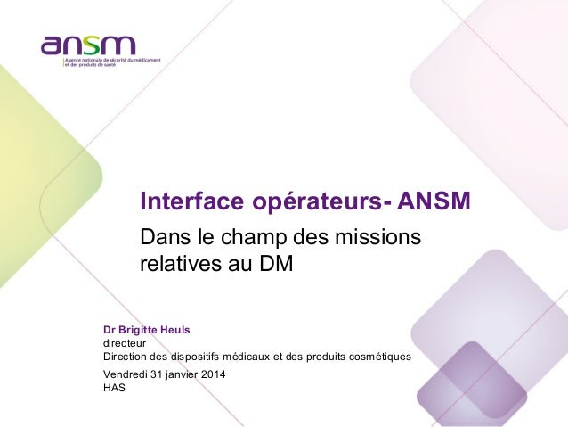 Interface opérateurs- ANSM Dans le champ des missions relatives au DM Dr Brigitte Heuls directeur Direction des dispositif...