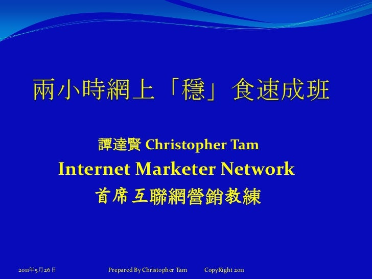 兩小時網上「穩」食速成班<br />2011年5月27日<br />譚達賢 Christopher Tam<br />Internet Marketer Network <br />首席互聯網營銷教練<br />Prepared By Chri...